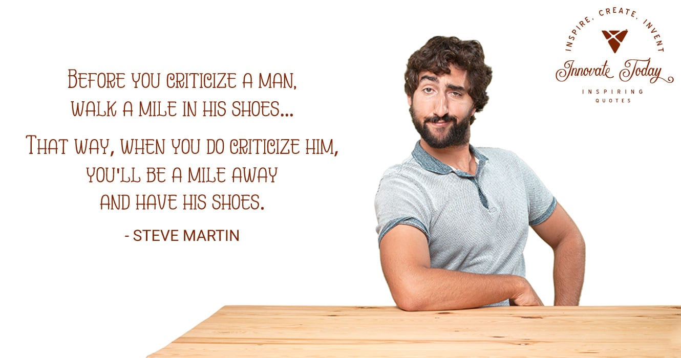 Before you criticize a man, walk a mile in his shoes. Steve Martin