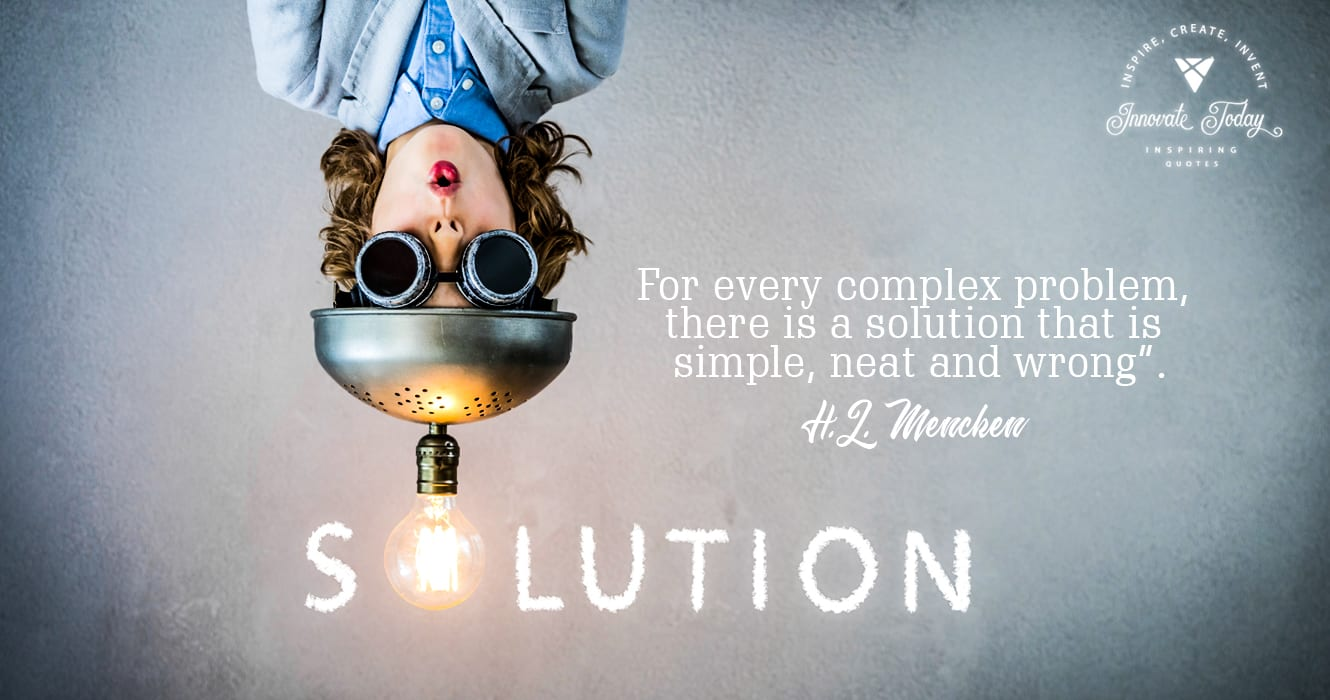 For every complex problem, there is a solution that is simple, neat and wrong. H. L. Mencken