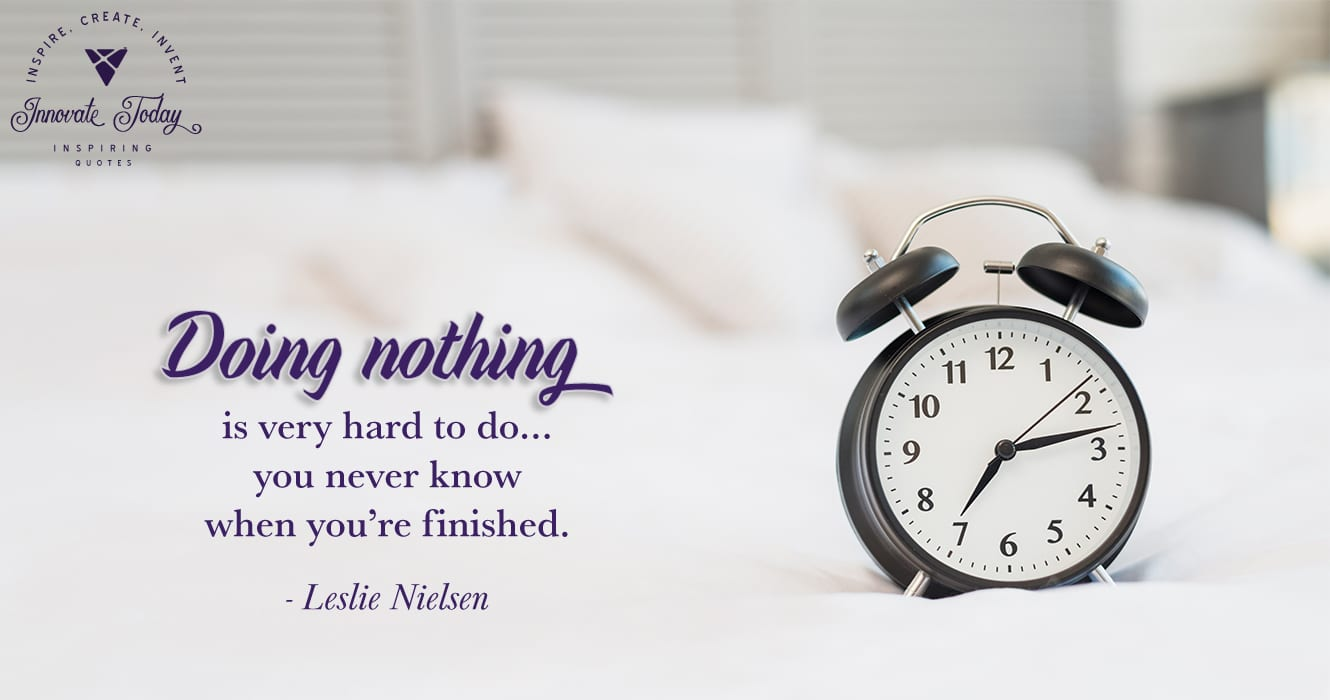 Doing nothing is very hard to do…you never know when you're finished. Leslie Nielsen