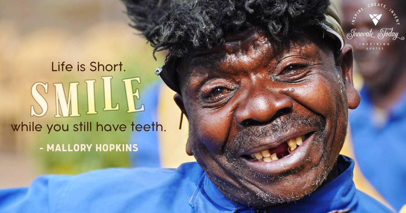 Life is short. Smile while you still have teeth. Mallory Hopkins