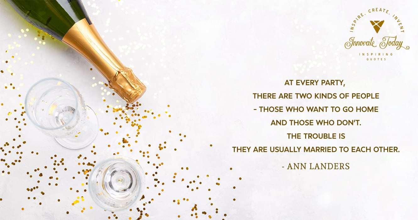 At every party, there are two kinds of people. Ann Landers