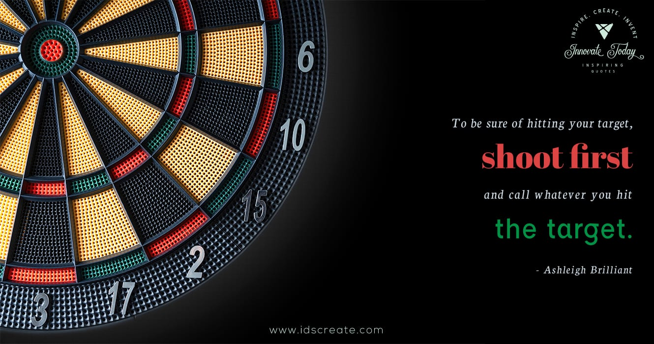 To be sure of hitting the target, shoot first and call whatever you hit the target. Ashleigh Brilliant