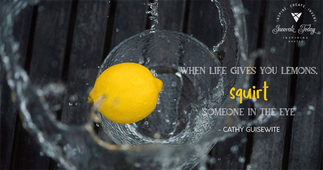 When life gives you lemons, squirt someone in the eye. Cathy Guisewite