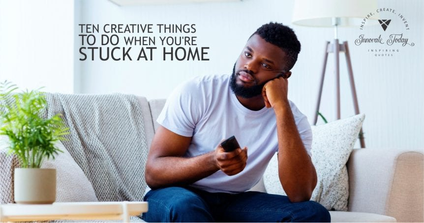 Ten Creative Things to Do When You Are Stuck at Home
