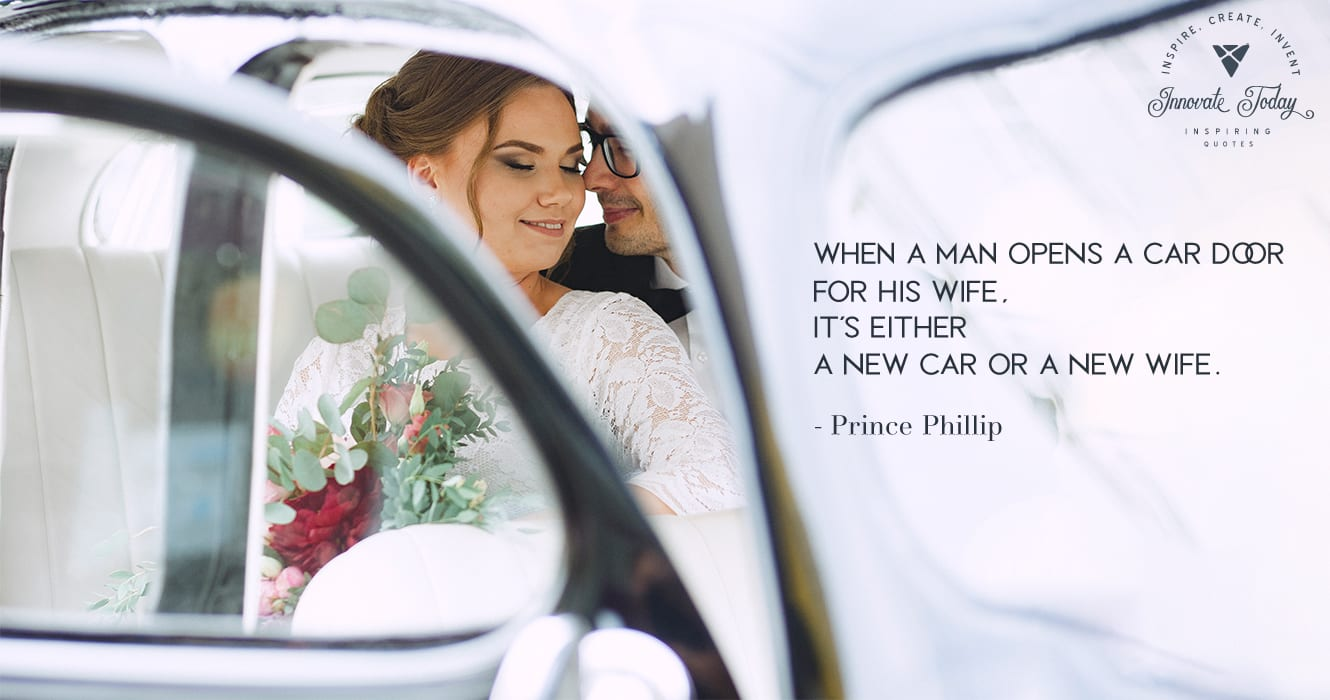 When a man opens a car door for his wife, it's either a new car or a new wife. Prince Phillip