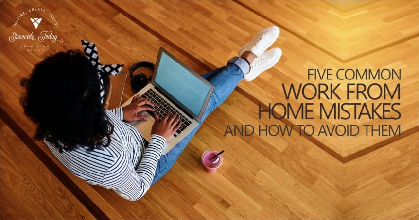 Five Common Work from Home Mistakes and How to Avoid Them