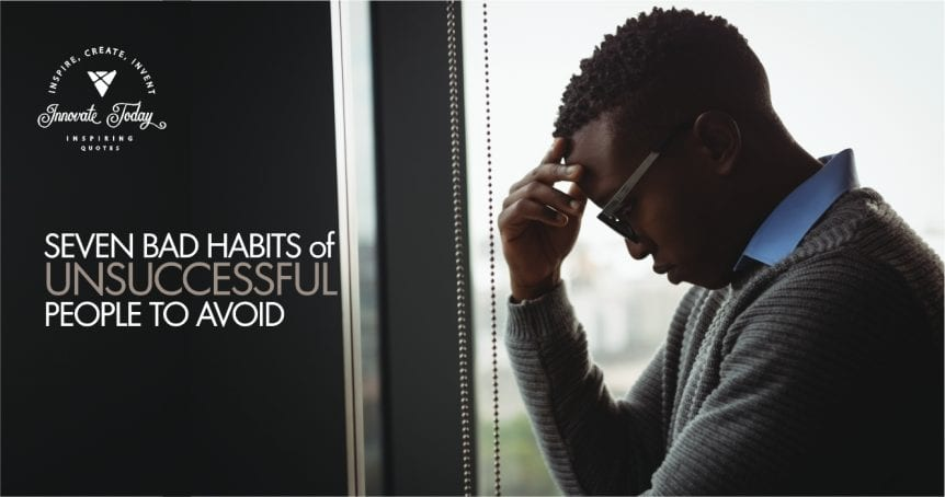 Seven Bad Habits of Unsuccessful People to Avoid