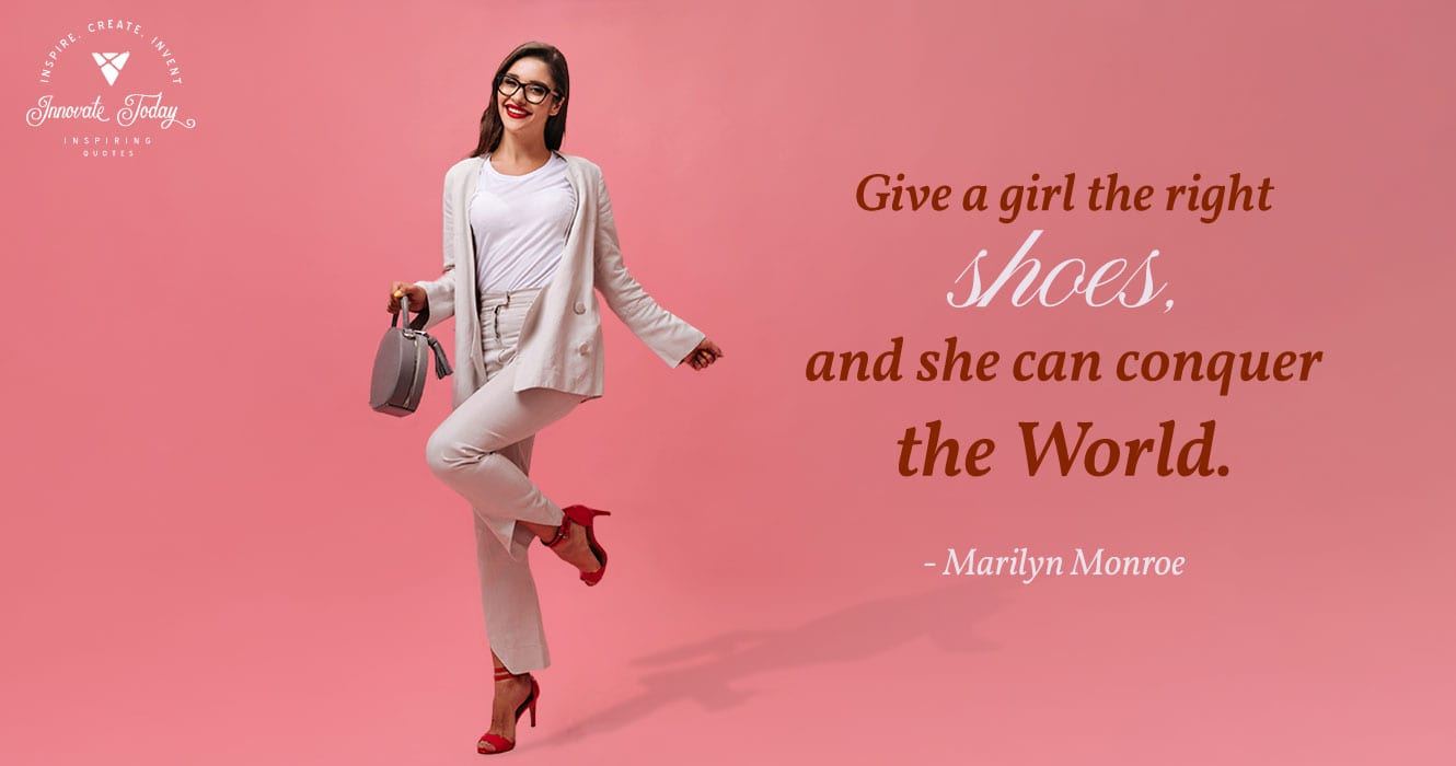 Give a girl the right shoes. Marilyn Monroe
