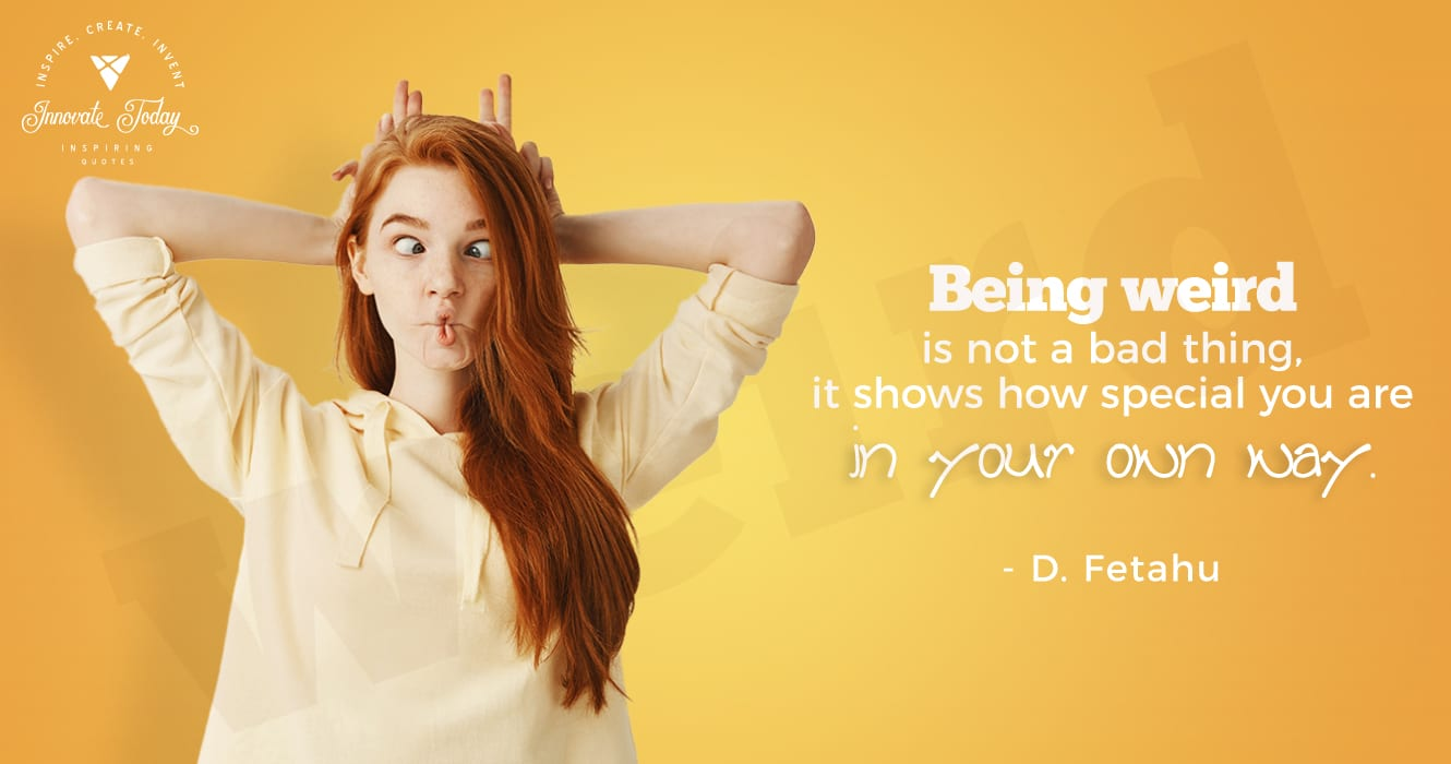 Being weird is not a bad thing, it shows how special you are in your own way. - D. Fetahu