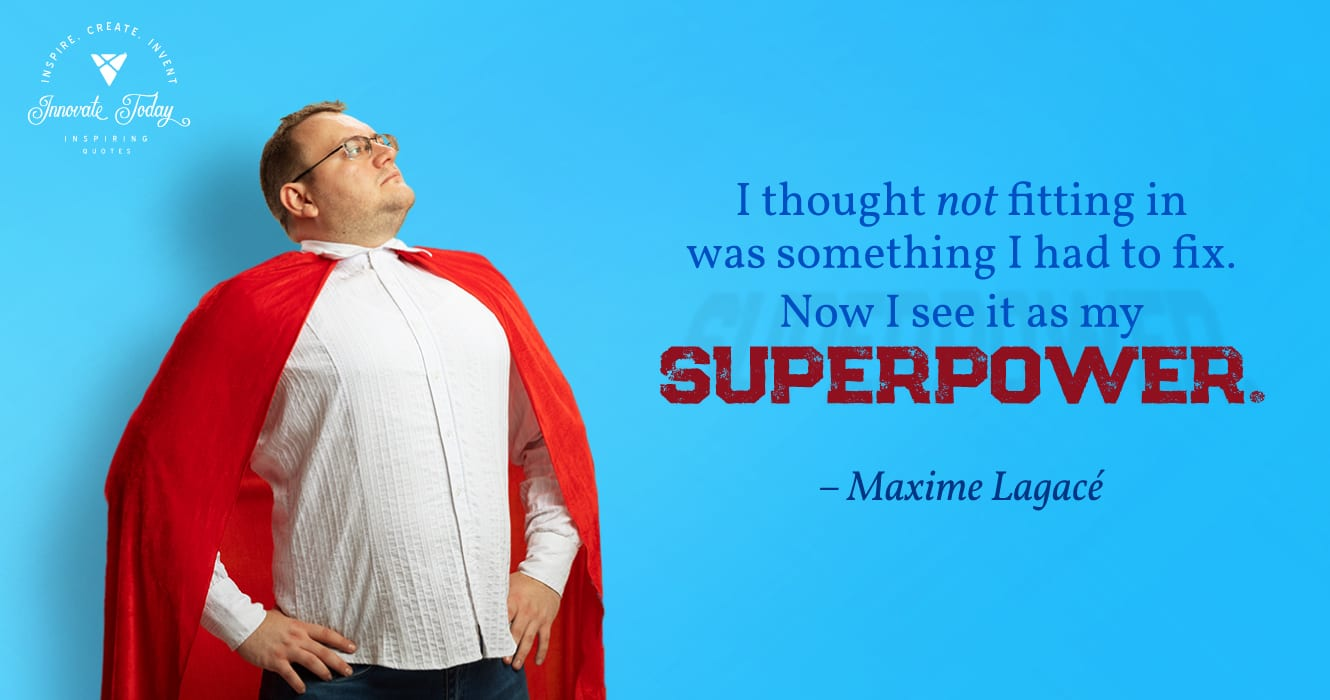 I thought not fitting in was something I had to fix. Now I see it as my superpower. Maxime Lagacé