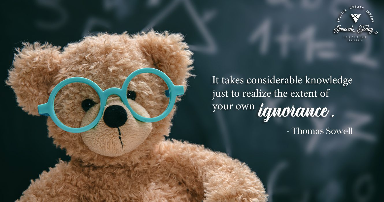 It takes considerable knowledge just to realize the extent of your own ignorance. Thomas Sowell